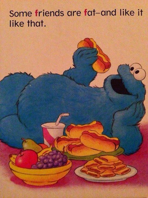 "Image shows Cookie monster laying on his back eating a hotdog while there is a feast of hotdogs, hot pockets, fruits and a big cup of soda in front of him. Words on top: ""Some friends are fat - and like it like that"" with the letter F emphasized."